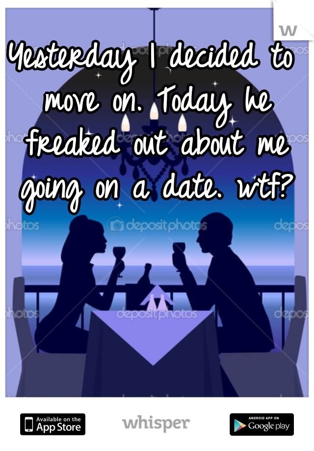 Yesterday I decided to move on. Today he freaked out about me going on a date. wtf?