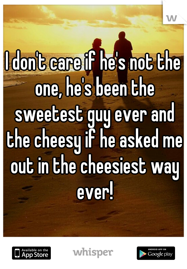 I don't care if he's not the one, he's been the sweetest guy ever and the cheesy if he asked me out in the cheesiest way ever!