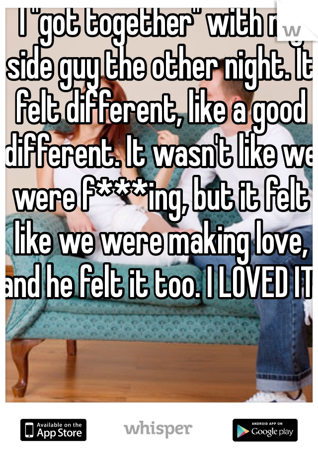 """I """"got together"""" with my side guy the other night. It felt different, like a good different. It wasn't like we were f***ing, but it felt like we were making love, and he felt it too. I LOVED IT!"""
