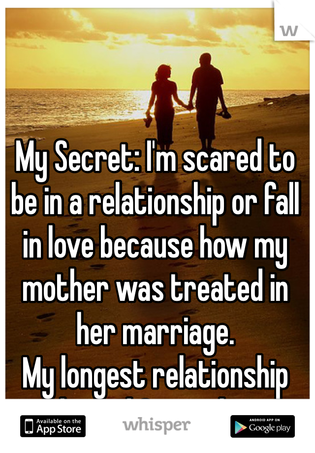 My Secret: I'm scared to be in a relationship or fall in love because how my mother was treated in her marriage.   My longest relationship lasted 3 months.