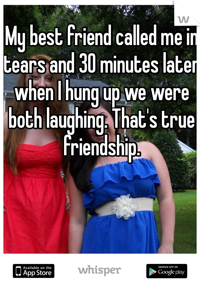 My best friend called me in tears and 30 minutes later when I hung up we were both laughing. That's true friendship.