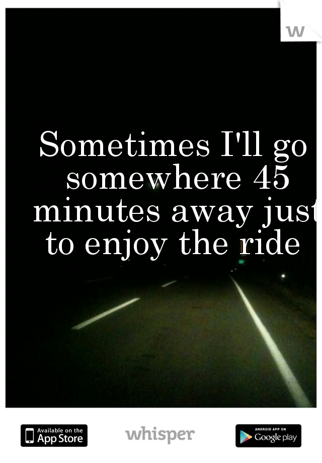 Sometimes I'll go somewhere 45 minutes away just to enjoy the ride