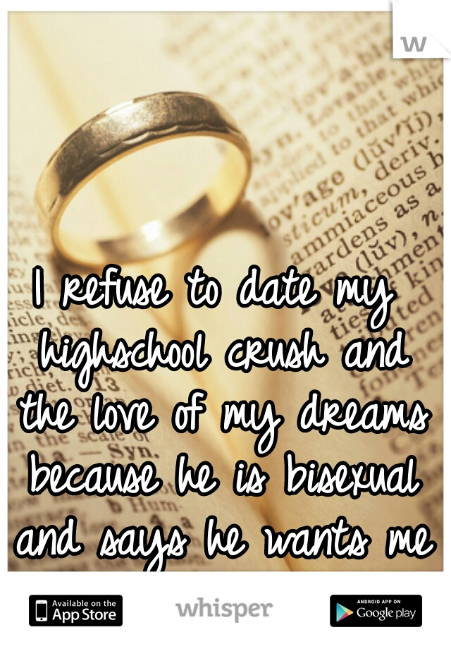 I refuse to date my highschool crush and the love of my dreams because he is bisexual and says he wants me and a guy.
