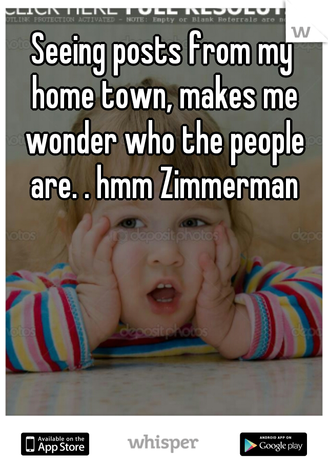 Seeing posts from my home town, makes me wonder who the people are. . hmm Zimmerman