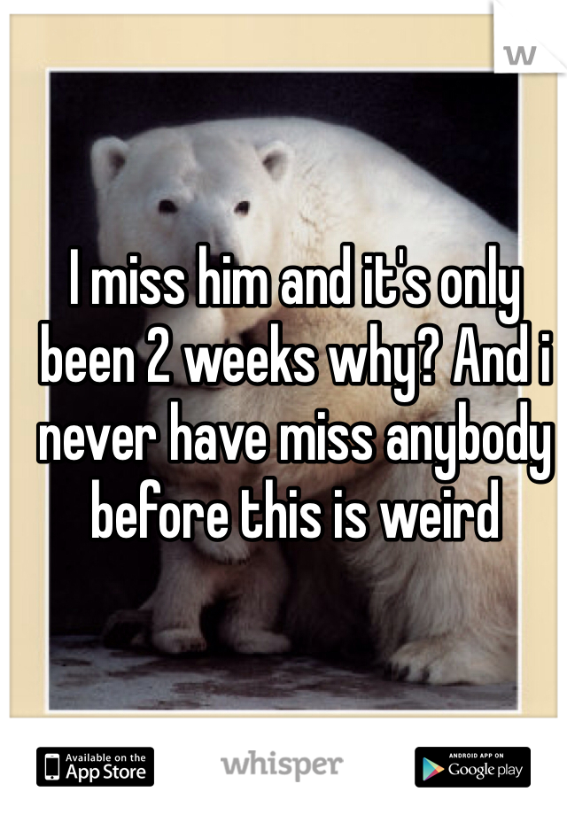 I miss him and it's only been 2 weeks why? And i never have miss anybody before this is weird