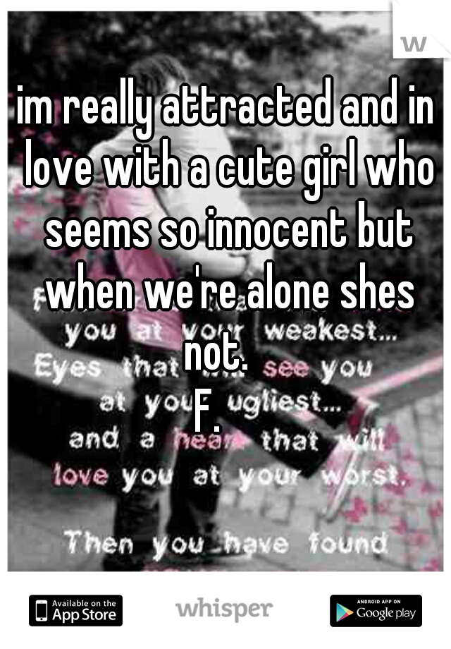 im really attracted and in love with a cute girl who seems so innocent but when we're alone shes not.    F.