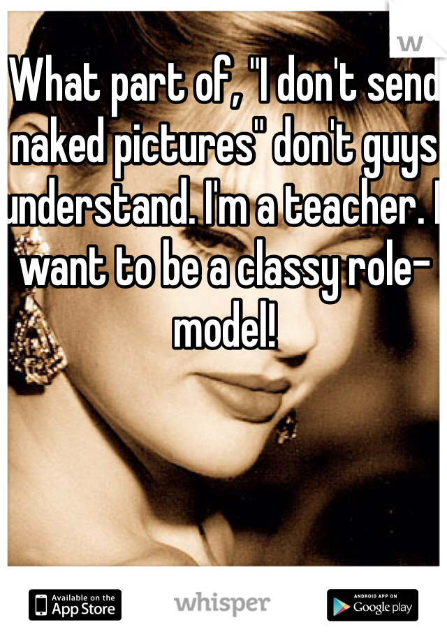 "What part of, ""I don't send naked pictures"" don't guys understand. I'm a teacher. I want to be a classy role-model!"