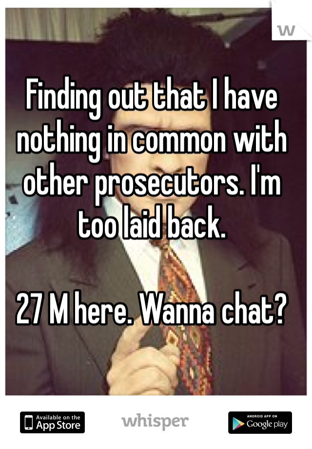Finding out that I have nothing in common with other prosecutors. I'm too laid back.   27 M here. Wanna chat?