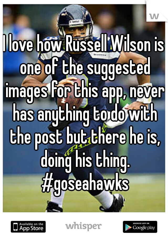 I love how Russell Wilson is one of the suggested images for this app, never has anything to do with the post but there he is, doing his thing. #goseahawks