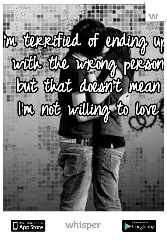 I'm terrified of ending up with the wrong person but that doesn't mean I'm not willing to love