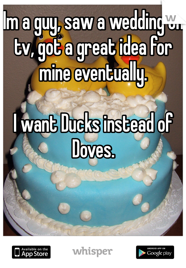 Im a guy, saw a wedding on tv, got a great idea for mine eventually.  I want Ducks instead of Doves.