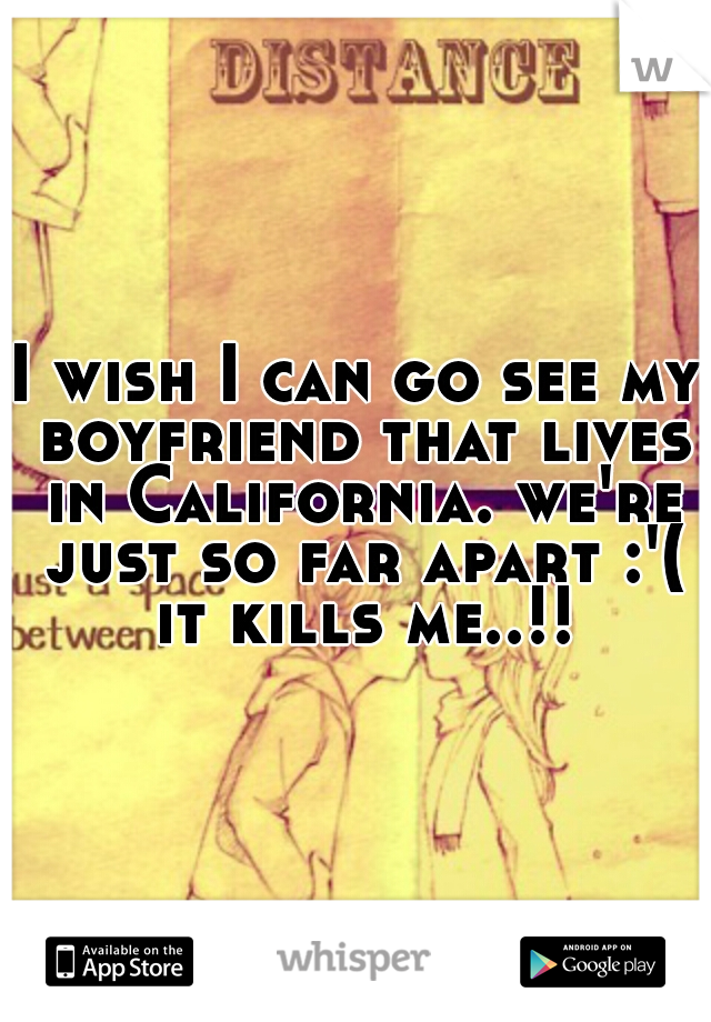 I wish I can go see my boyfriend that lives in California. we're just so far apart :'( it kills me..!!