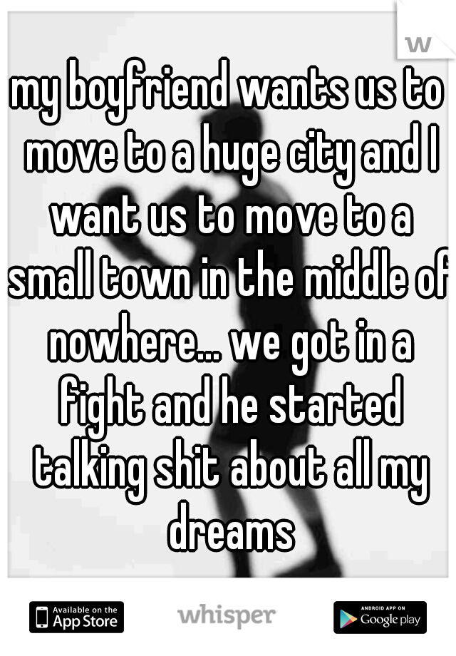my boyfriend wants us to move to a huge city and I want us to move to a small town in the middle of nowhere... we got in a fight and he started talking shit about all my dreams