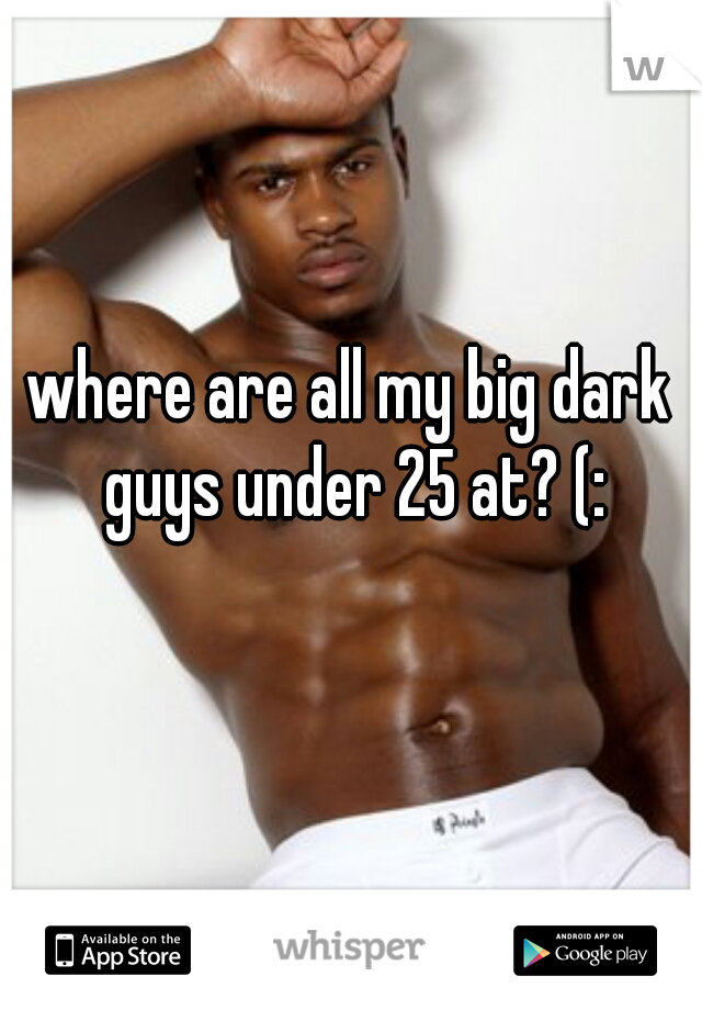 where are all my big dark guys under 25 at? (:
