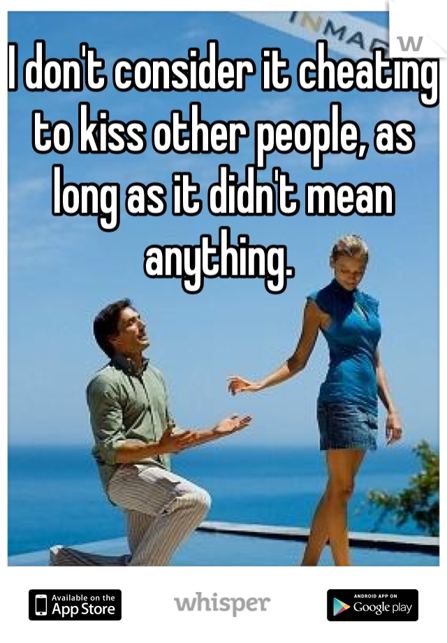 I don't consider it cheating to kiss other people, as long as it didn't mean anything.