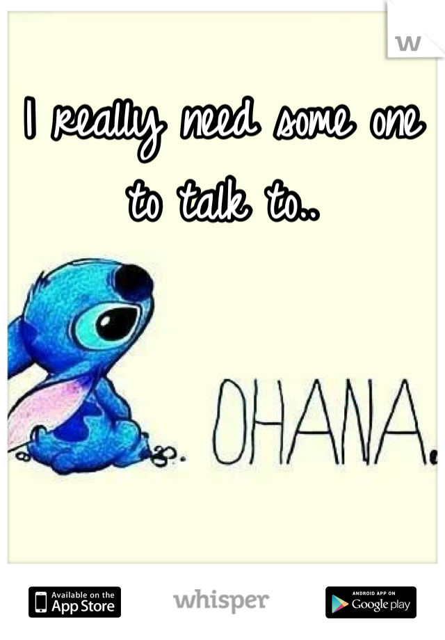 I really need some one to talk to..