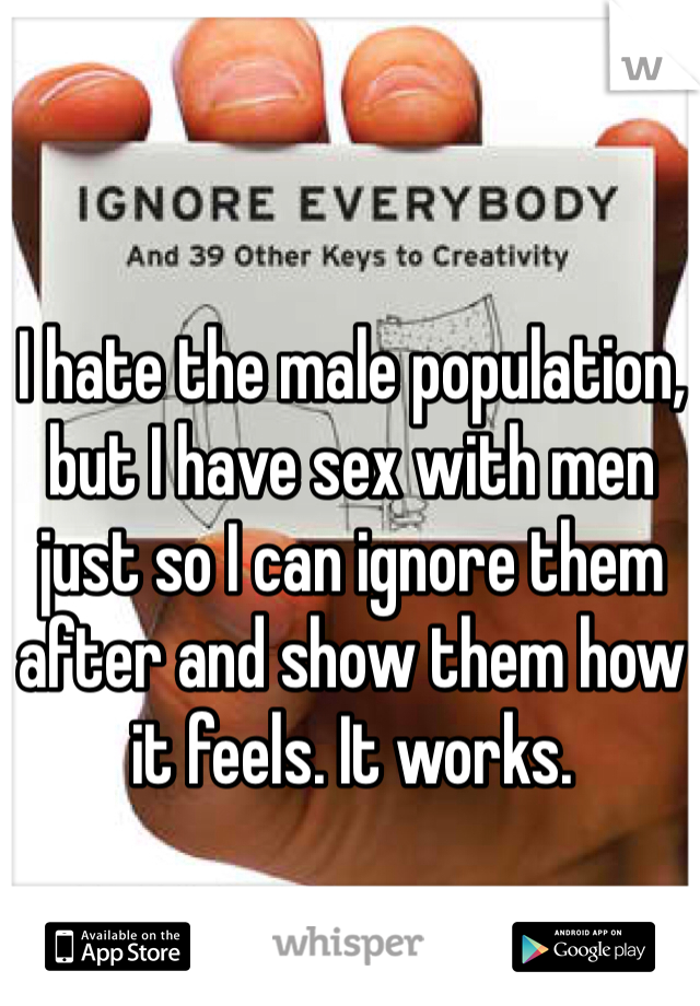 I hate the male population, but I have sex with men just so I can ignore them after and show them how it feels. It works.