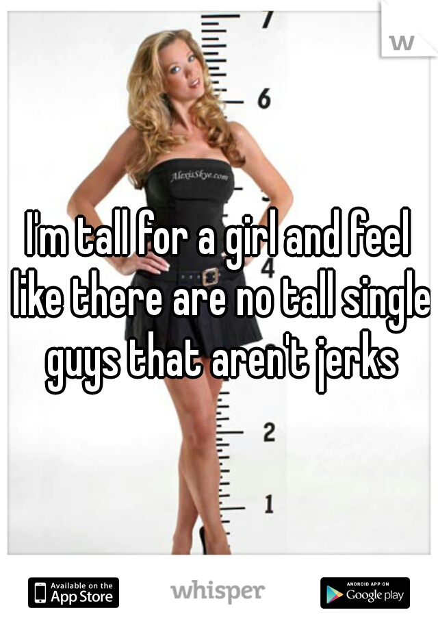 I'm tall for a girl and feel like there are no tall single guys that aren't jerks