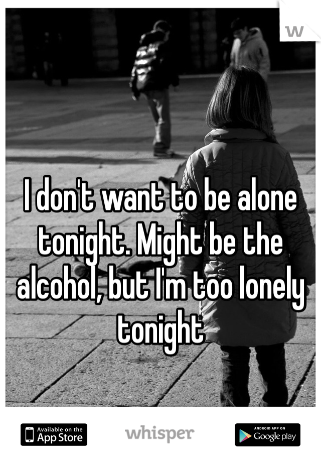 I don't want to be alone tonight. Might be the alcohol, but I'm too lonely tonight