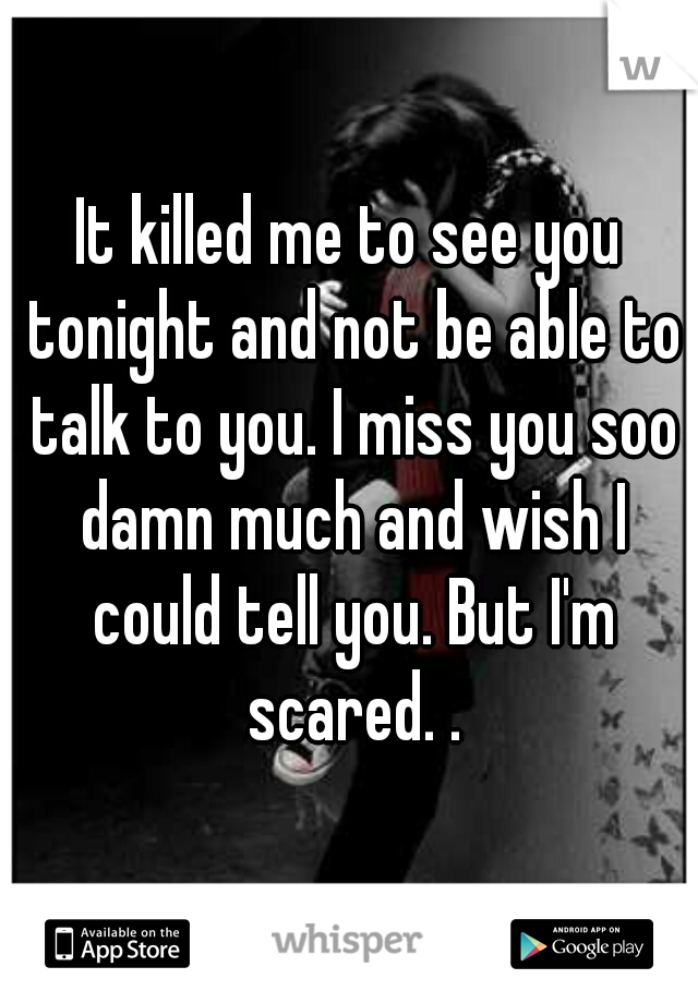 It killed me to see you tonight and not be able to talk to you. I miss you soo damn much and wish I could tell you. But I'm scared. .
