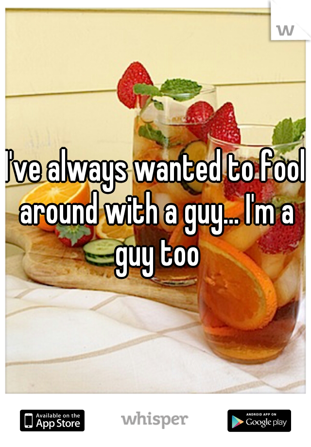 I've always wanted to fool around with a guy... I'm a guy too