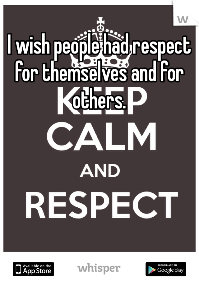 I wish people had respect for themselves and for others.