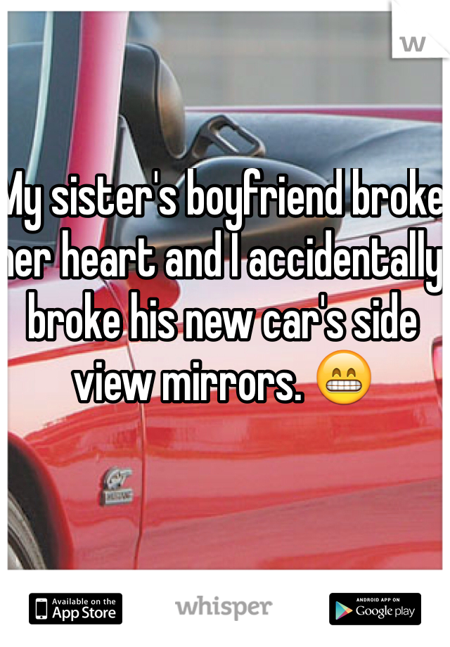 My sister's boyfriend broke her heart and I accidentally broke his new car's side view mirrors. 😁