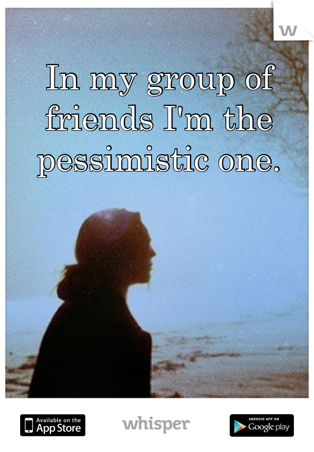 In my group of friends I'm the pessimistic one.