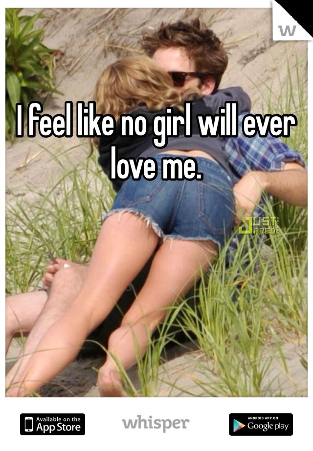 I feel like no girl will ever love me.