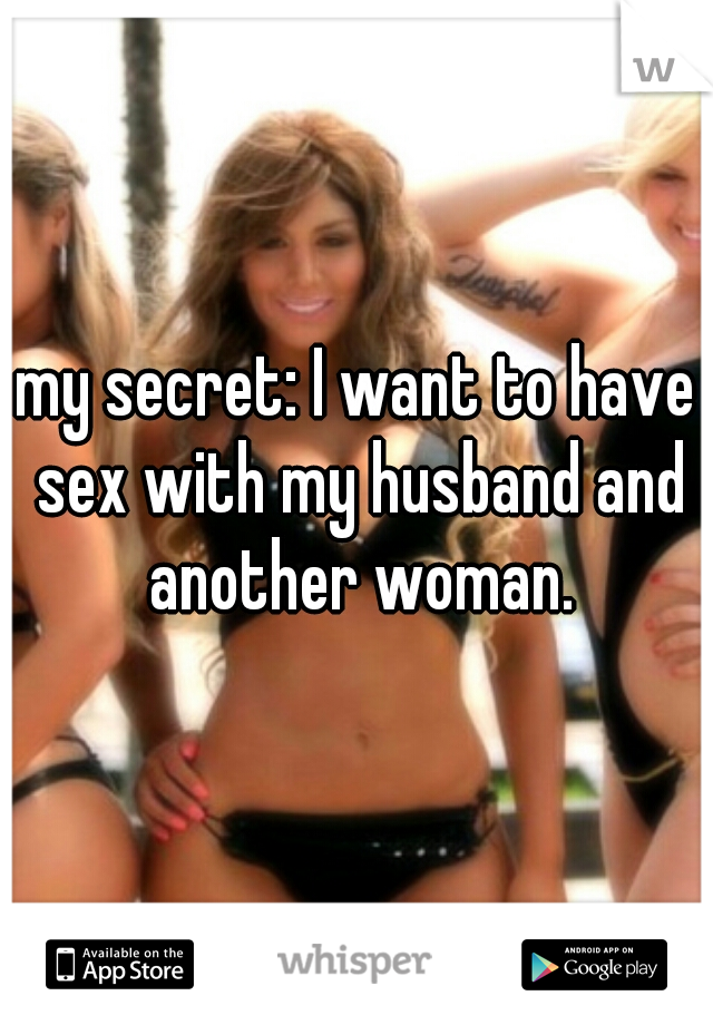 my secret: I want to have sex with my husband and another woman.