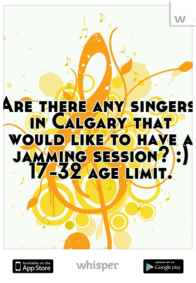 Are there any singers in Calgary that would like to have a jamming session? :) 17-32 age limit.