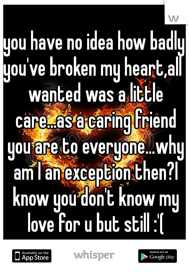you have no idea how badly you've broken my heart,all I wanted was a little care...as a caring friend you are to everyone...why am I an exception then?I know you don't know my love for u but still :'(