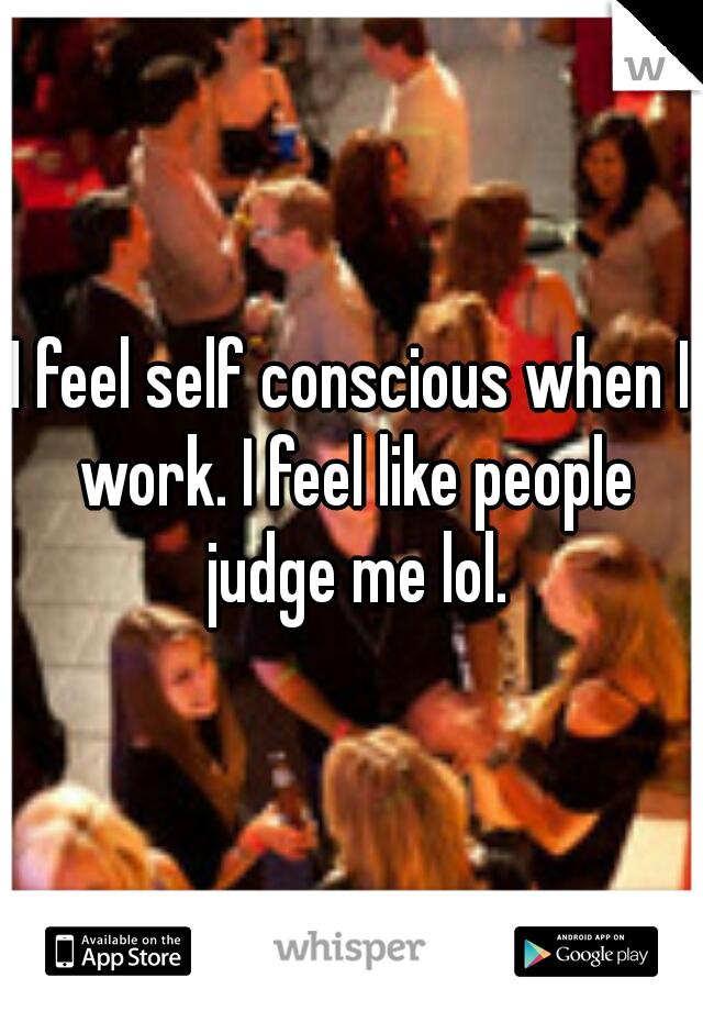 I feel self conscious when I work. I feel like people judge me lol.