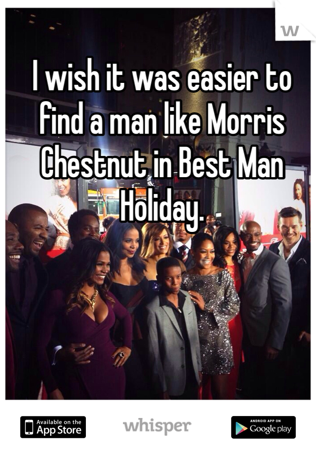 I wish it was easier to find a man like Morris Chestnut in Best Man Holiday.
