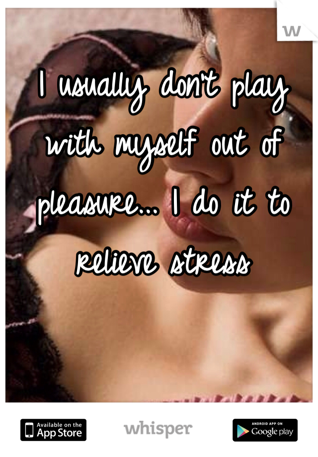 I usually don't play with myself out of pleasure... I do it to relieve stress
