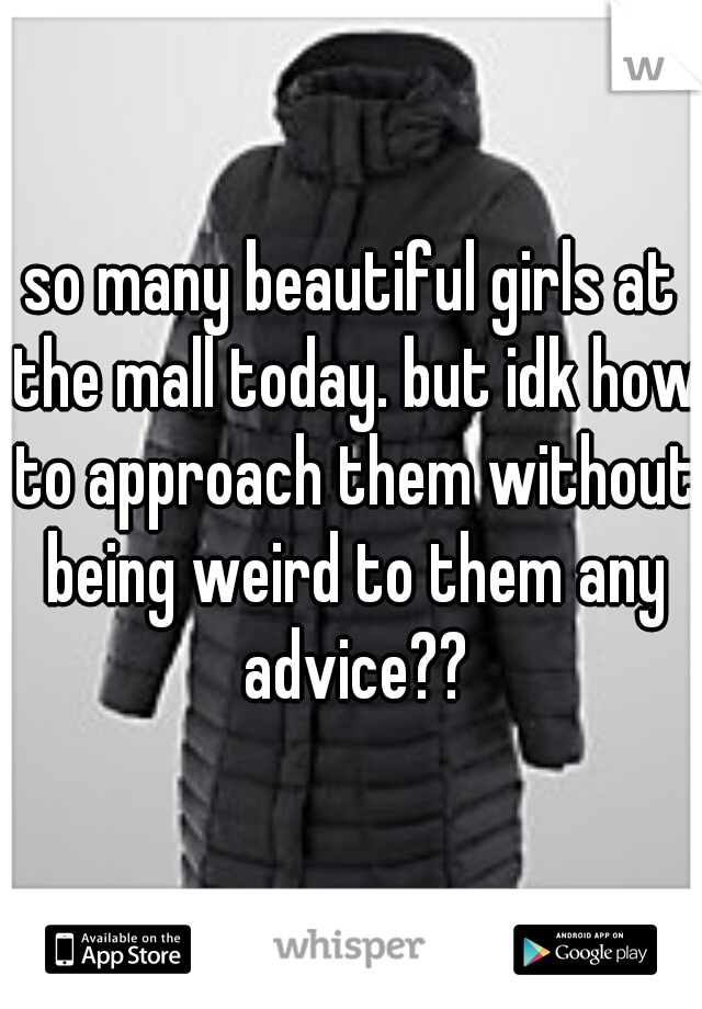 so many beautiful girls at the mall today. but idk how to approach them without being weird to them any advice??