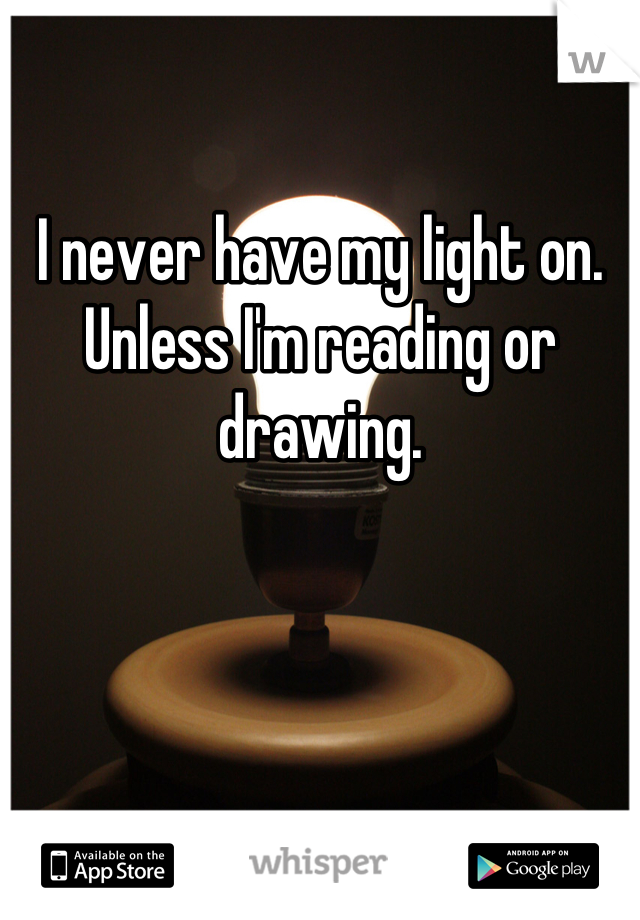 I never have my light on. Unless I'm reading or drawing.