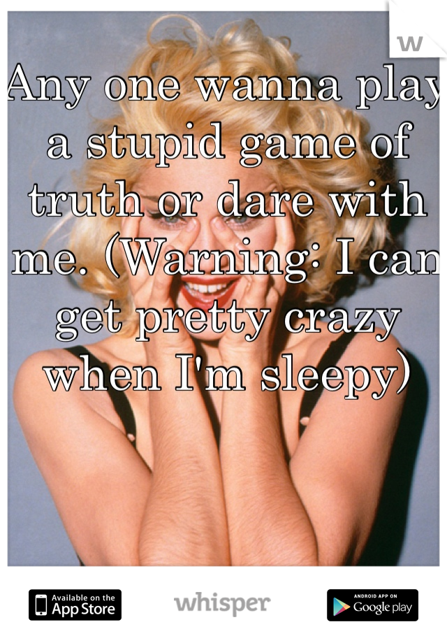 Any one wanna play a stupid game of truth or dare with me. (Warning: I can get pretty crazy when I'm sleepy)