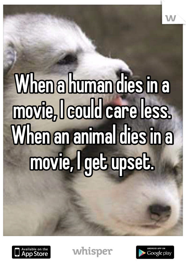 When a human dies in a movie, I could care less. When an animal dies in a movie, I get upset.