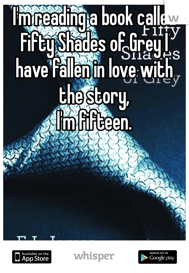 I'm reading a book called Fifty Shades of Grey I have fallen in love with the story, I'm fifteen.