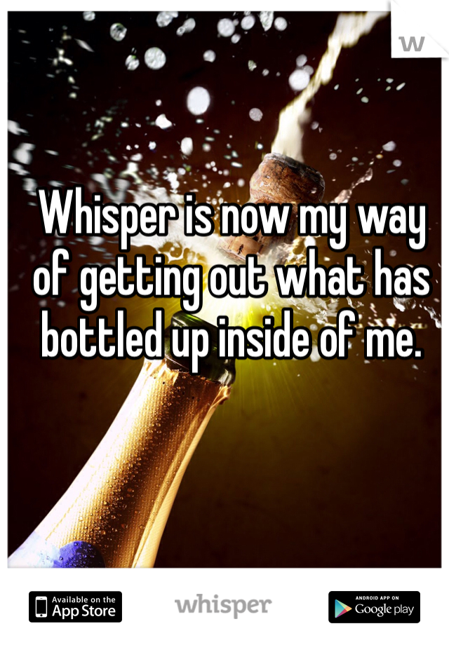 Whisper is now my way of getting out what has bottled up inside of me.