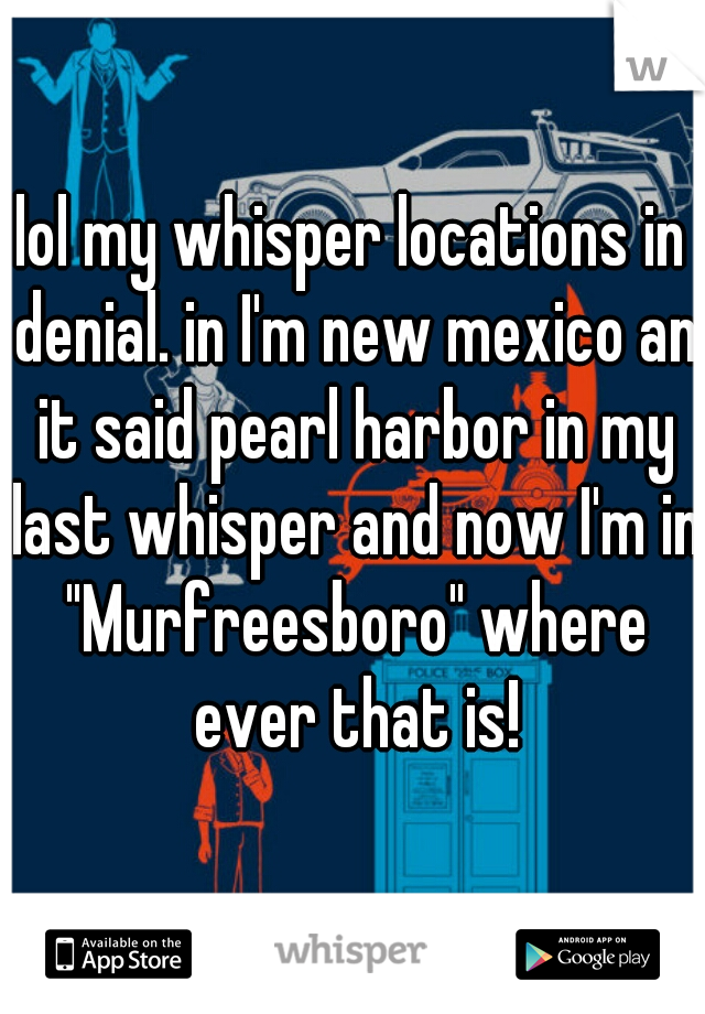 """lol my whisper locations in denial. in I'm new mexico an it said pearl harbor in my last whisper and now I'm in """"Murfreesboro"""" where ever that is!"""