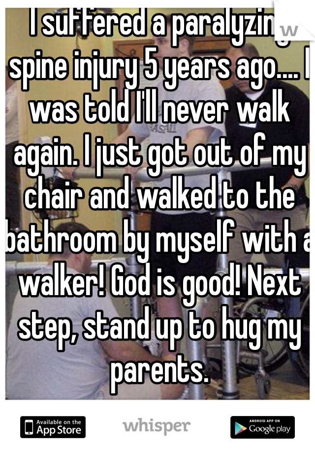 I suffered a paralyzing spine injury 5 years ago.... I was told I'll never walk again. I just got out of my chair and walked to the bathroom by myself with a walker! God is good! Next step, stand up to hug my parents.