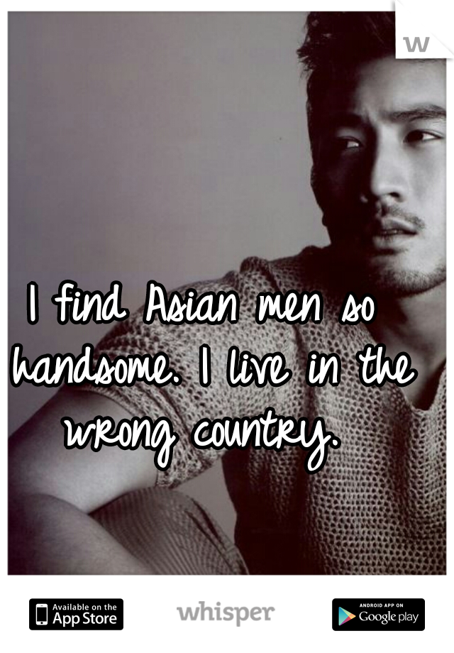 I find Asian men so handsome. I live in the wrong country.