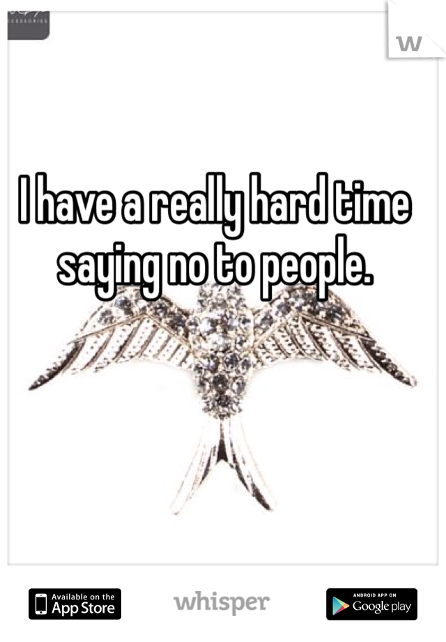 I have a really hard time saying no to people.