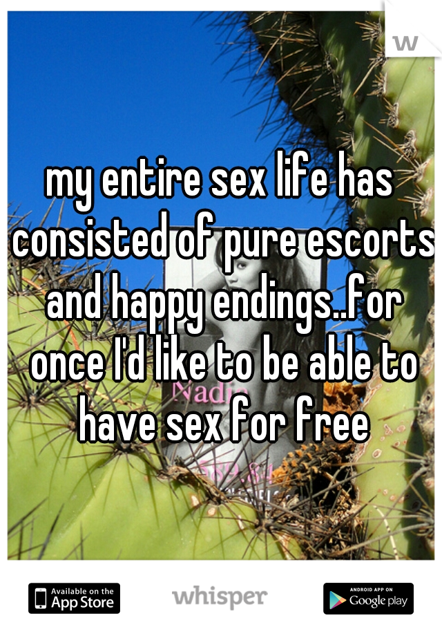 my entire sex life has consisted of pure escorts and happy endings..for once I'd like to be able to have sex for free