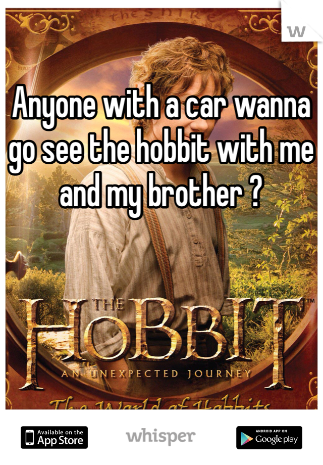 Anyone with a car wanna go see the hobbit with me and my brother ?