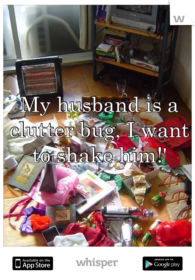 My husband is a clutter bug, I want to shake him!'