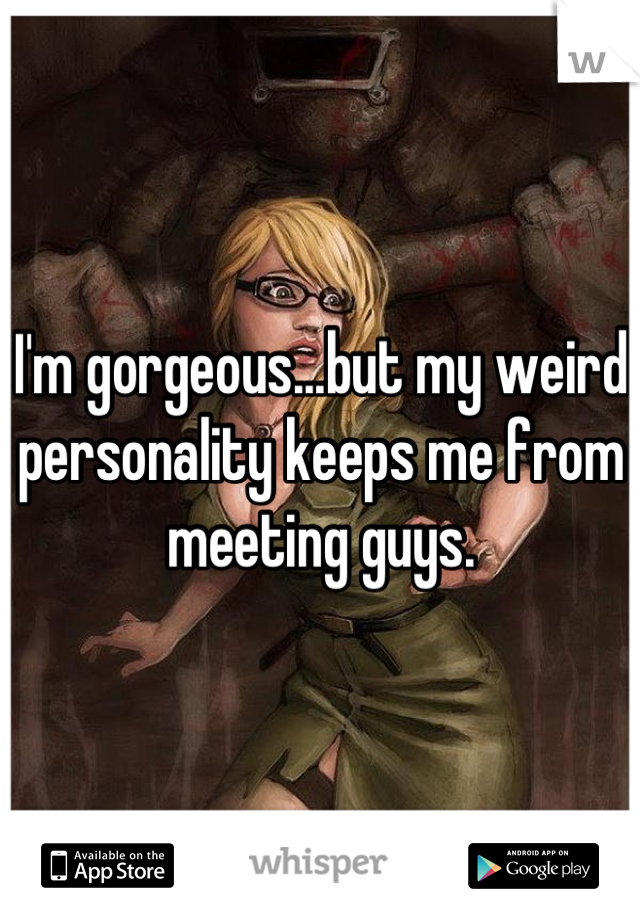 I'm gorgeous...but my weird personality keeps me from meeting guys.
