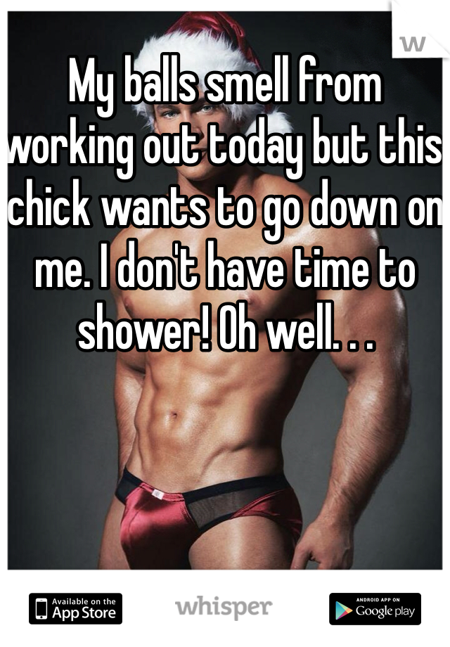 My balls smell from working out today but this chick wants to go down on me. I don't have time to shower! Oh well. . .